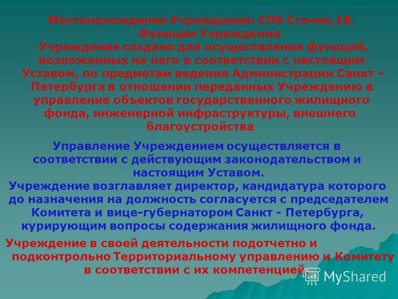 Местонахождение Учреждения: СПб Стачек,18. Функции Учреждения Учреждение создано для осуществления функций, возложенных на него в соответствии с настоящим Уставом, по предметам ведения Администрации Санкт – Петербурга в отношении переданных Учреждени