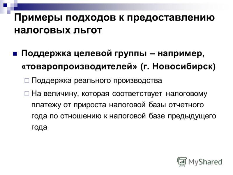 Примеры подходов к предоставлению налоговых льгот Поддержка целевой группы – например, «товаропроизводителей» (г. Новосибирск) Поддержка реального производства На величину, которая соответствует налоговому платежу от прироста налоговой базы отчетного