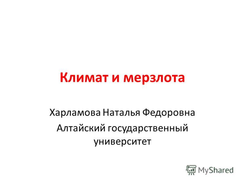 Климат и мерзлота Харламова Наталья Федоровна Алтайский государственный университет