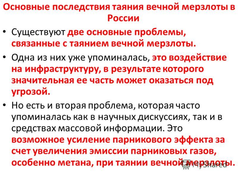 Основные последствия таяния вечной мерзлоты в России Существуют две основные проблемы, связанные с таянием вечной мерзлоты. Одна из них уже упоминалась, это воздействие на инфраструктуру, в результате которого значительная ее часть может оказаться п