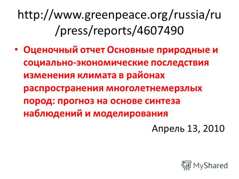 http://www.greenpeace.org/russia/ru /press/reports/4607490 Оценочный отчет Основные природные и социально-экономические последствия изменения климата в районах распространения многолетнемерзлых пород: прогноз на основе синтеза наблюдений и моделирова