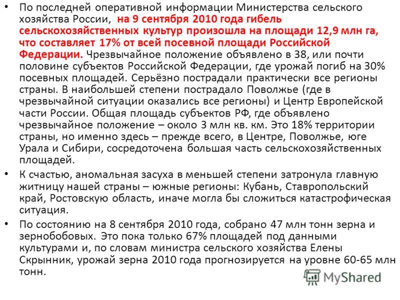 По последней оперативной информации Министерства сельского хозяйства России, на 9 сентября 2010 года гибель сельскохозяйственных культур произошла на площади 12,9 млн га, что составляет 17% от всей посевной площади Российской Федерации. Чрезвычайное