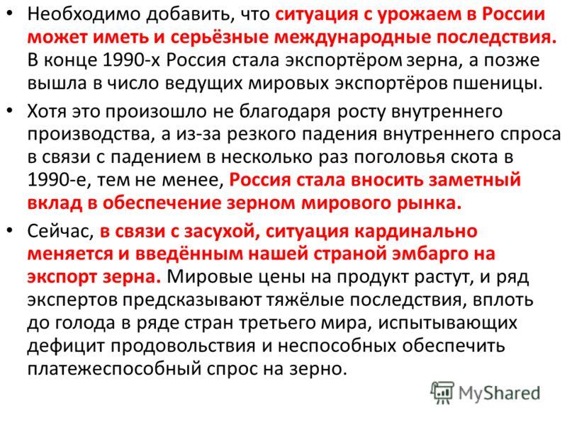 Необходимо добавить, что ситуация с урожаем в России может иметь и серьёзные международные последствия. В конце 1990-х Россия стала экспортёром зерна, а позже вышла в число ведущих мировых экспортёров пшеницы. Хотя это произошло не благодаря росту вн