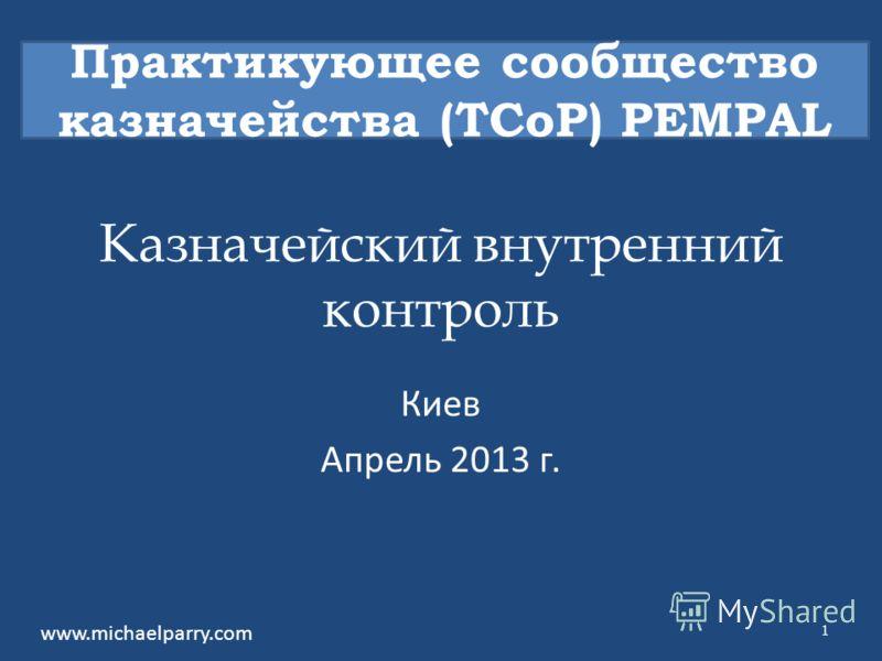 Казначейский внутренний контроль Киев Апрель 2013 г. Практикующее сообщество казначейства (TCoP) PEMPAL www.michaelparry.com 1