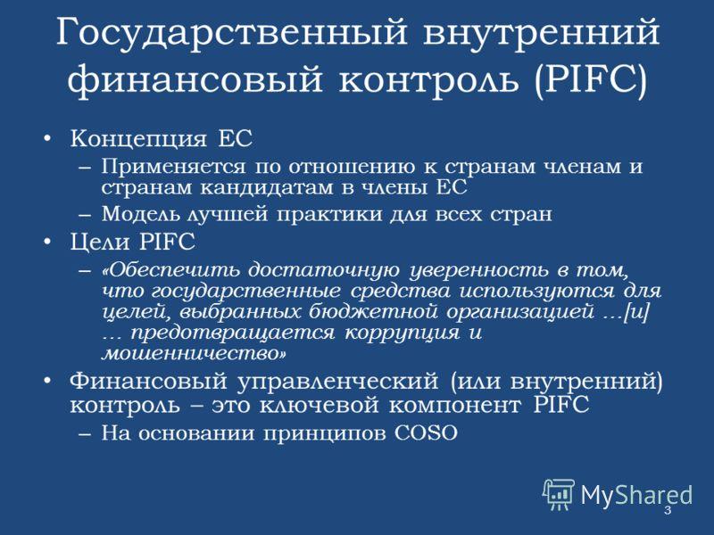 Государственный внутренний финансовый контроль (PIFC) Концепция ЕС – Применяется по отношению к странам членам и странам кандидатам в члены ЕС – Модель лучшей практики для всех стран Цели PIFC – «Обеспечить достаточную уверенность в том, что государс