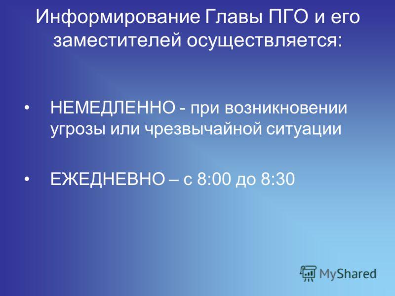 Информирование Главы ПГО и его заместителей осуществляется: НЕМЕДЛЕННО - при возникновении угрозы или чрезвычайной ситуации ЕЖЕДНЕВНО – с 8:00 до 8:30