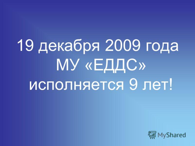 19 декабря 2009 года МУ «ЕДДС» исполняется 9 лет!