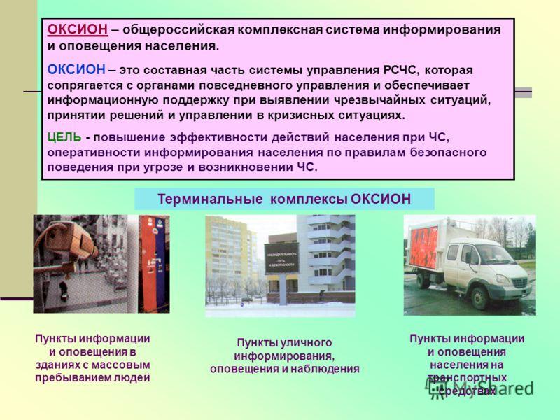 ОКСИОН – общероссийская комплексная система информирования и оповещения населения. ОКСИОН – э то составная часть системы управления РСЧС, которая сопрягается с органами повседневного управления и обеспечивает информационную поддержку при выявлении чр