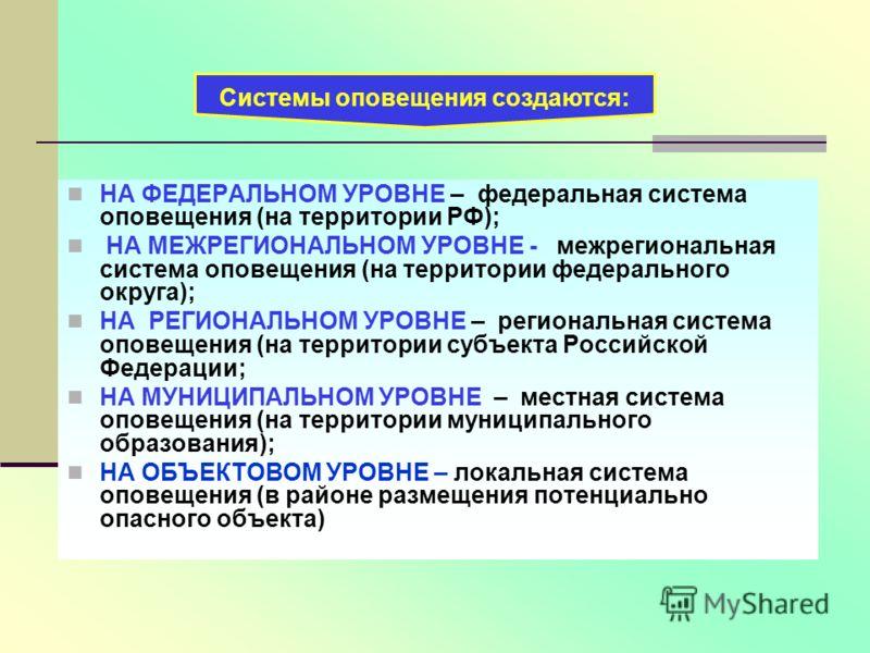НА ФЕДЕРАЛЬНОМ УРОВНЕ – федеральная система оповещения (на территории РФ); НА МЕЖРЕГИОНАЛЬНОМ УРОВНЕ - межрегиональная система оповещения (на территории федерального округа); НА РЕГИОНАЛЬНОМ УРОВНЕ – региональная система оповещения (на территории суб