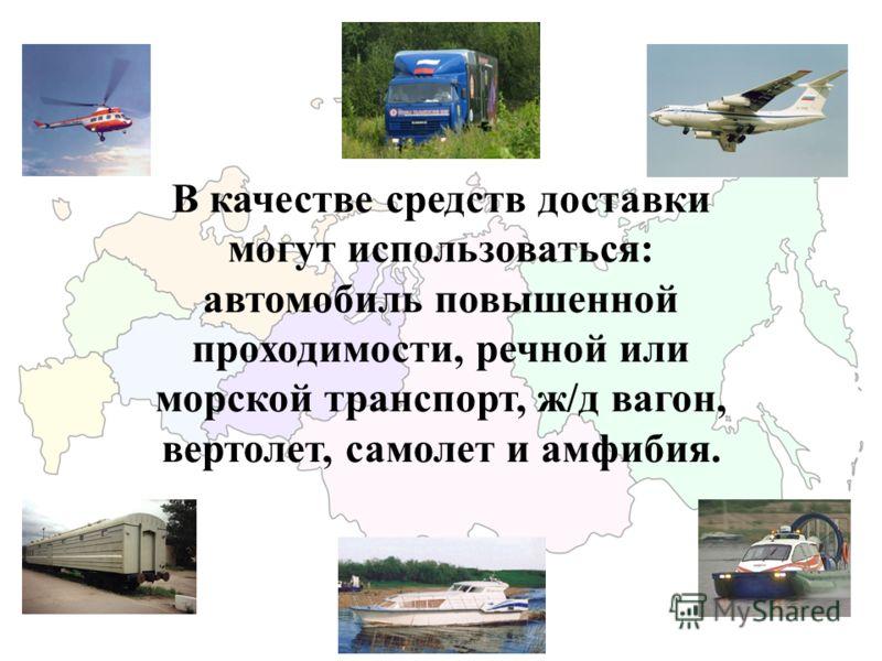 В качестве средств доставки могут использоваться: автомобиль повышенной проходимости, речной или морской транспорт, ж/д вагон, вертолет, самолет и амфибия.
