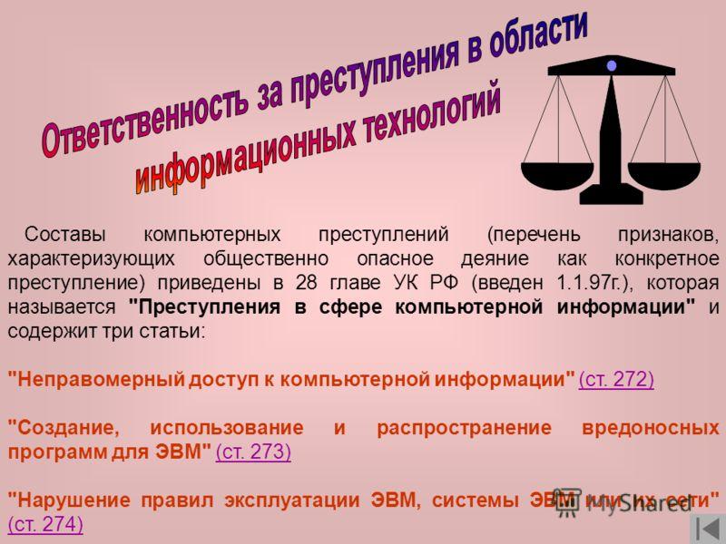 Составы компьютерных преступлений (перечень признаков, характеризующих общественно опасное деяние как конкретное преступление) приведены в 28 главе УК РФ (введен 1.1.97г.), которая называется