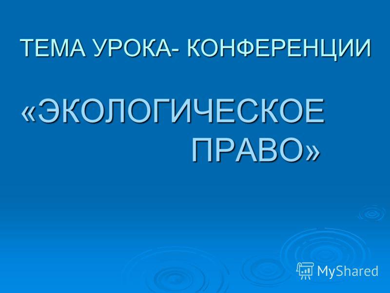 ТЕМА УРОКА- КОНФЕРЕНЦИИ «ЭКОЛОГИЧЕСКОЕ ПРАВО»