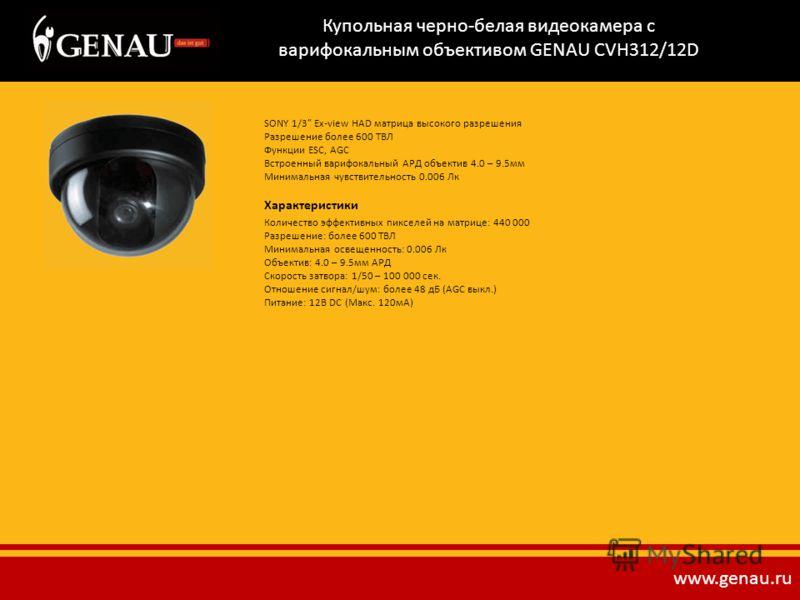 Купольная черно-белая видеокамера с варифокальным объективом GENAU CVH312/12D SONY 1/3 Ex-view HAD матрица высокого разрешения Разрешение более 600 ТВЛ Функции ESC, AGC Встроенный варифокальный АРД объектив 4.0 – 9.5мм Минимальная чувствительность 0.