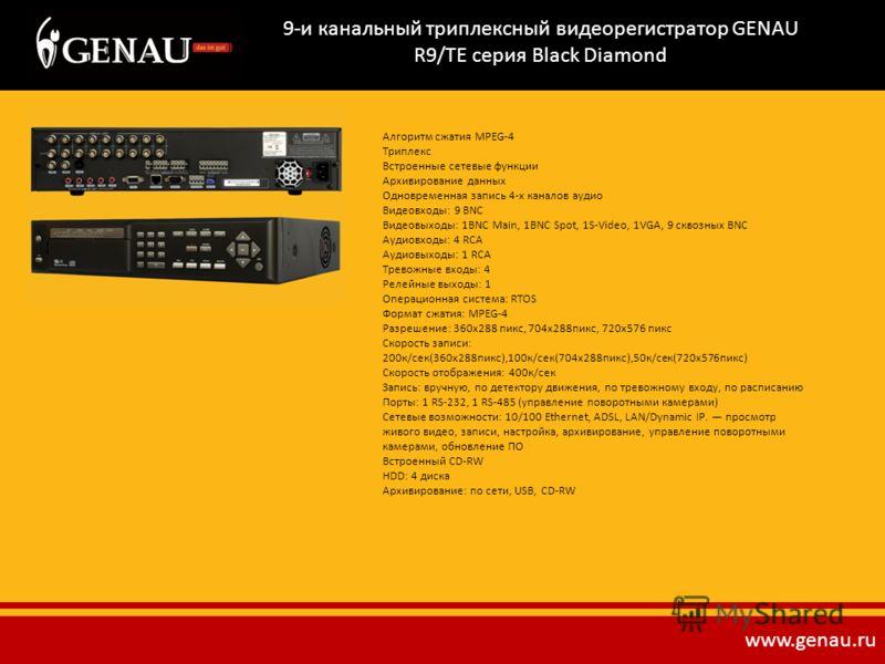 9-и канальный триплексный видеорегистратор GENAU R9/TE серия Black Diamond Алгоритм сжатия MPEG-4 Триплекс Встроенные сетевые функции Архивирование данных Одновременная запись 4-х каналов аудио Видеовходы: 9 BNC Видеовыходы: 1BNC Main, 1BNC Spot, 1S-