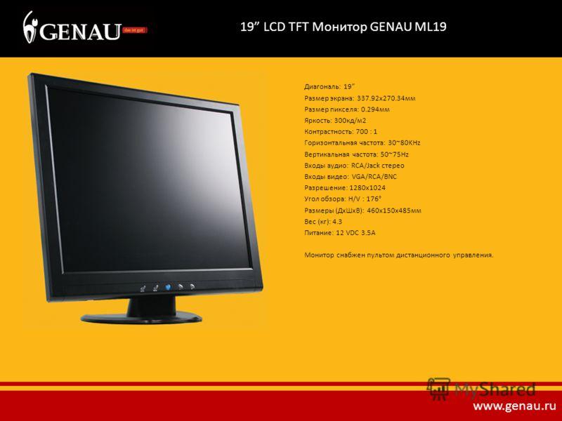 19 LCD TFT Монитор GENAU ML19 Диагональ: 19 Размер экрана: 337.92х270.34мм Размер пикселя: 0.294мм Яркость: 300кд/м2 Контрастность: 700 : 1 Горизонтальная частота: 30~80KHz Вертикальная частота: 50~75Hz Входы аудио: RCA/Jack стерео Входы видео: VGA/R