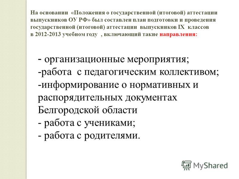 На основании «Положения о государственной (итоговой) аттестации выпускников ОУ РФ» был составлен план подготовки и проведения государственной (итоговой) аттестации выпускников IX классов в 2012-2013 учебном году, включающий такие направления: - орган