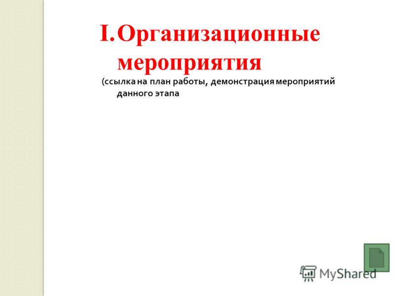 I.Организационные мероприятия ( ссылка на план работы, демонстрация мероприятий данного этапа