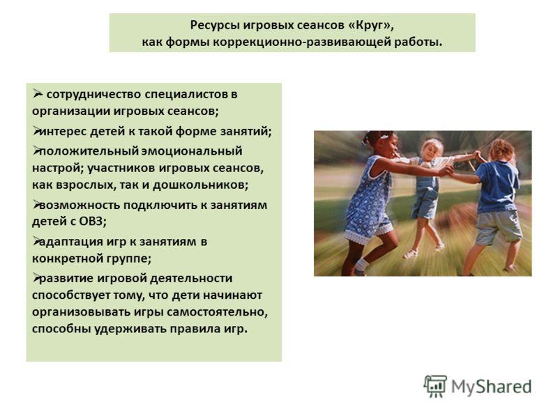 Ресурсы игровых сеансов «Круг», как формы коррекционно-развивающей работы. - сотрудничество специалистов в организации игровых сеансов; интерес детей к такой форме занятий; положительный эмоциональный настрой; участников игровых сеансов, как взрослых