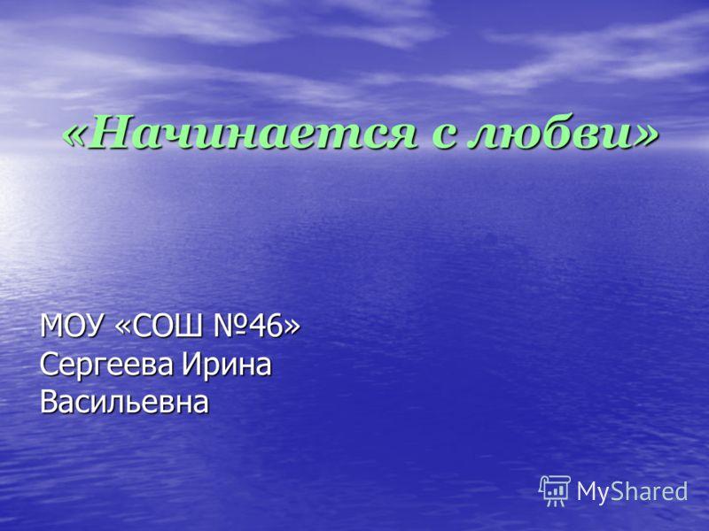 МОУ «СОШ 46» Сергеева Ирина Васильевна «Начинается с любви»