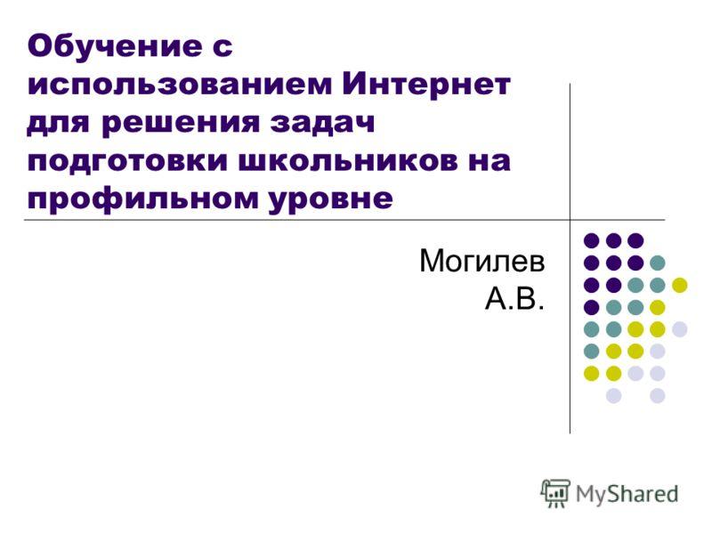 Обучение с использованием Интернет для решения задач подготовки школьников на профильном уровне Могилев А.В.