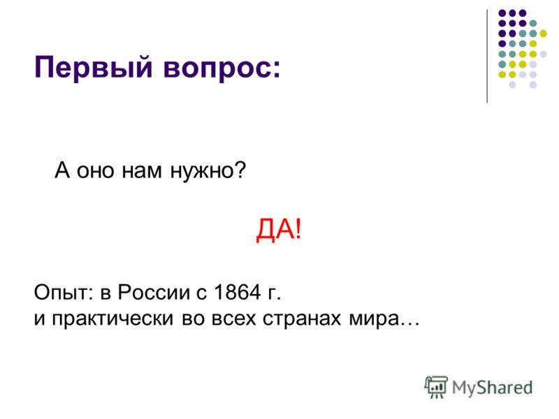 Первый вопрос: А оно нам нужно? ДА! Опыт: в России с 1864 г. и практически во всех странах мира…