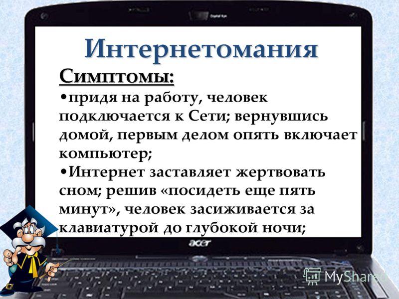 Интернетомания Симптомы: придя на работу, человек подключается к Сети; вернувшись домой, первым делом опять включает компьютер; Интернет заставляет жертвовать сном; решив «посидеть еще пять минут», человек засиживается за клавиатурой до глубокой ночи