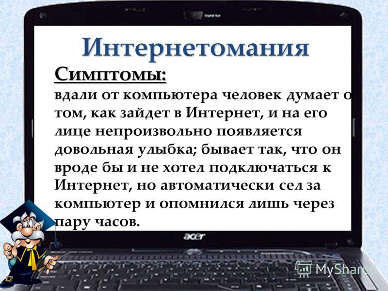 Интернетомания Симптомы: вдали от компьютера человек думает о том, как зайдет в Интернет, и на его лице непроизвольно появляется довольная улыбка; бывает так, что он вроде бы и не хотел подключаться к Интернет, но автоматически сел за компьютер и опо