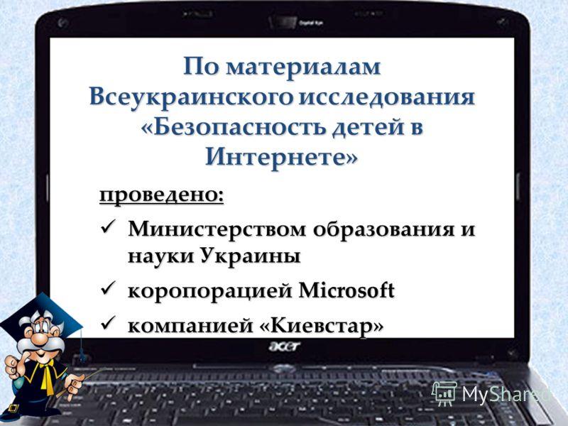 По материалам Всеукраинского исследования «Безопасность детей в Интернете» проведено: Министерством образования и науки Украины Министерством образования и науки Украины коропорацией Microsoft коропорацией Microsoft компанией «Киевстар» компанией «Ки