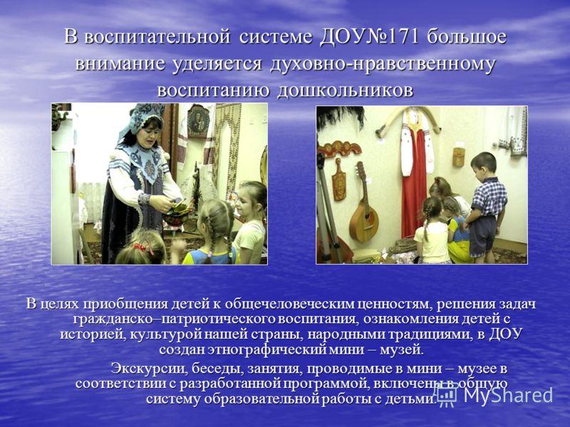 В воспитательной системе ДОУ171 большое внимание уделяется духовно-нравственному воспитанию дошкольников В целях приобщения детей к общечеловеческим ценностям, решения задач гражданско–патриотического воспитания, ознакомления детей с историей, культу