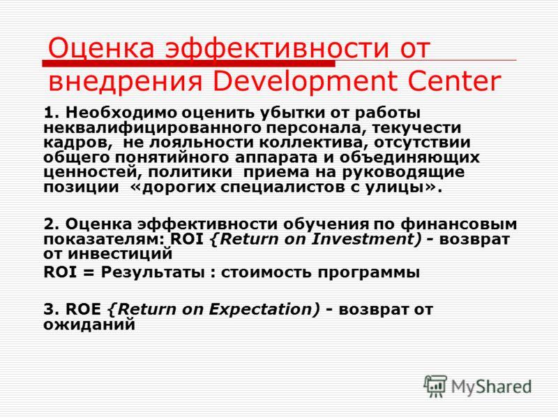 Оценка эффективности от внедрения Development Center 1. Необходимо оценить убытки от работы неквалифицированного персонала, текучести кадров, не лояльности коллектива, отсутствии общего понятийного аппарата и объединяющих ценностей, политики приема н