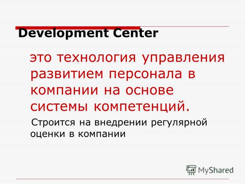 Development Center это технология управления развитием персонала в компании на основе системы компетенций. Строится на внедрении регулярной оценки в компании