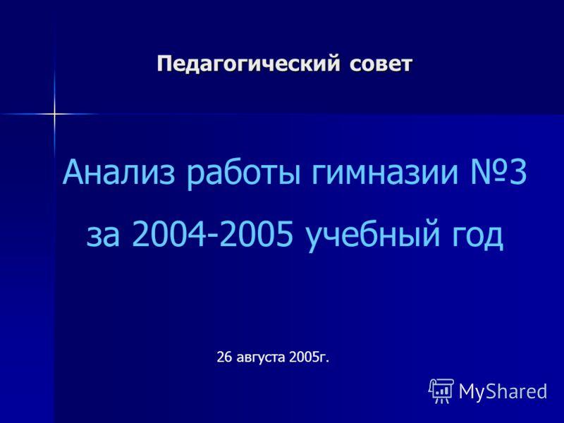 Педагогический совет 26 августа 2005г. Анализ работы гимназии 3 за 2004-2005 учебный год