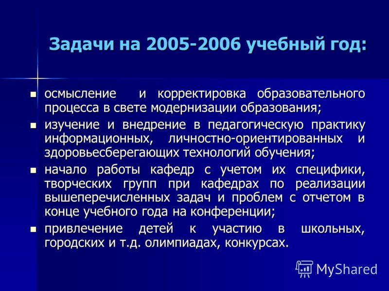 Задачи на 2005-2006 учебный год: осмысление и корректировка образовательного процесса в свете модернизации образования; осмысление и корректировка образовательного процесса в свете модернизации образования; изучение и внедрение в педагогическую практ