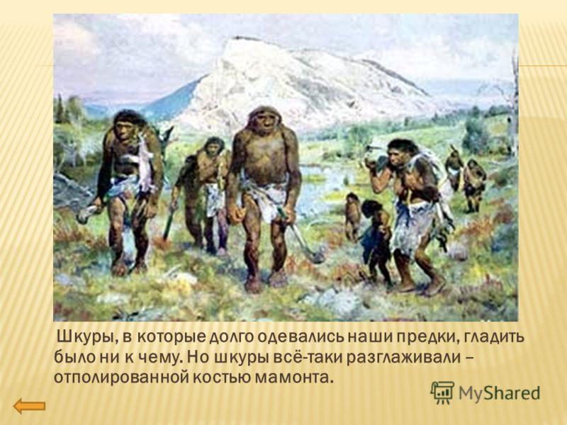 Шкуры, в которые долго одевались наши предки, гладить было ни к чему. Но шкуры всё-таки разглаживали – отполированной костью мамонта.