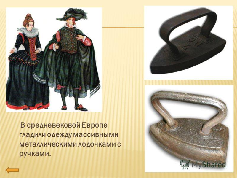 В средневековой Европе гладили одежду массивными металлическими лодочками с ручками.