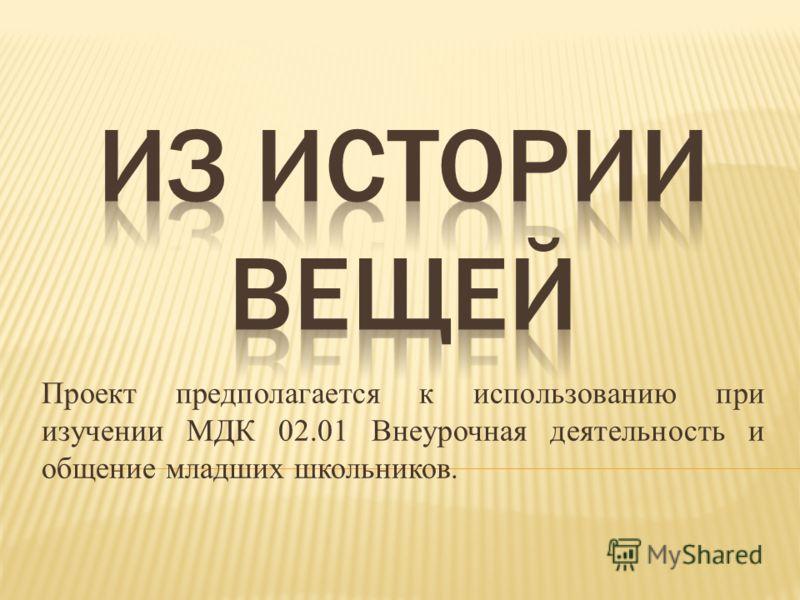 Проект предполагается к использованию при изучении МДК 02.01 Внеурочная деятельность и общение младших школьников.