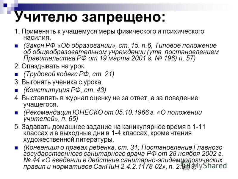 Учителю запрещено: 1. Применять к учащемуся меры физического и психического насилия. (Закон РФ «Об образовании», ст. 15. п.6, Типовое положение об общеобразовательном учреждении (утв. постановлением Правительства РФ от 19 марта 2001 г. 196) п. 57) 2.
