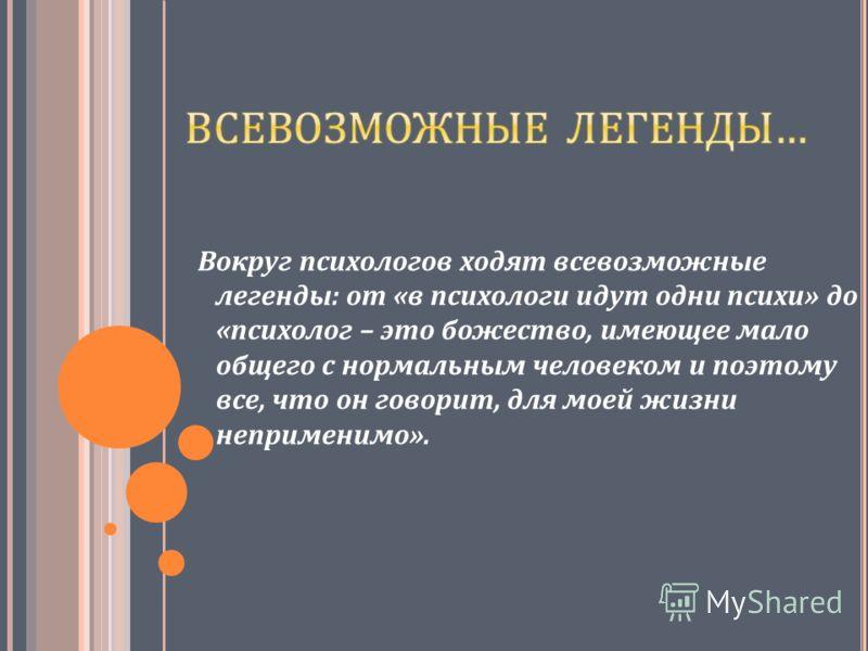Вокруг психологов ходят всевозможные легенды: от «в психологи идут одни психи» до «психолог – это божество, имеющее мало общего с нормальным человеком и поэтому все, что он говорит, для моей жизни неприменимо».