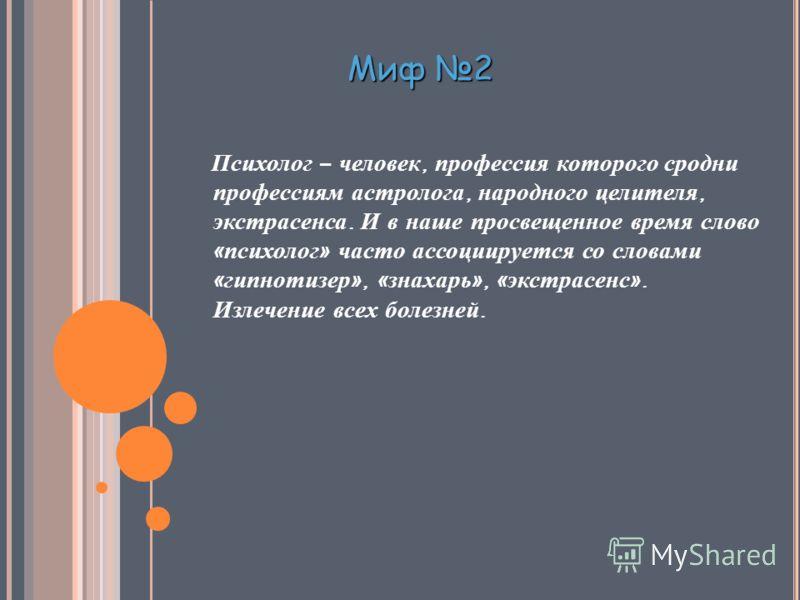 Миф 2 Психолог – человек, профессия которого сродни профессиям астролога, народного целителя, экстрасенса. И в наше просвещенное время слово « психолог » часто ассоциируется со словами « гипнотизер », « знахарь », « экстрасенс ». Излечение всех болез
