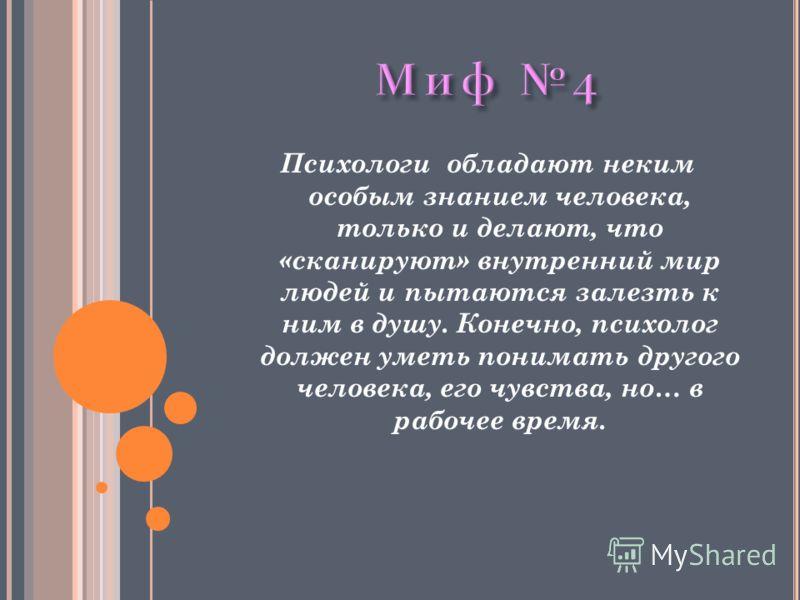 Психологи обладают неким особым знанием человека, только и делают, что «сканируют» внутренний мир людей и пытаются залезть к ним в душу. Конечно, психолог должен уметь понимать другого человека, его чувства, но… в рабочее время.