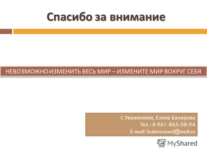Спасибо за внимание НЕВОЗМОЖНО ИЗМЕНИТЬ ВЕСЬ МИР – ИЗМЕНИТЕ МИР ВОКРУГ СЕБЯ С Уважением, Елена Бакирова Тел.: 8-961-865-08-94 E-mail: bakirovaed@mail.ru