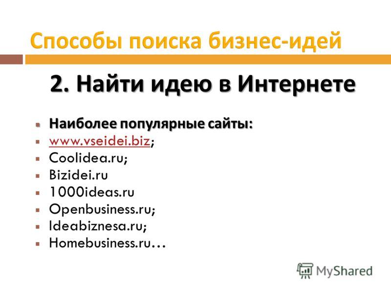2. Найти идею в Интернете Наиболее популярные сайты : Наиболее популярные сайты : www.vseidei.biz; www.vseidei.biz Coolidea.ru; Bizidei.ru 1000ideas.ru Openbusiness.ru; Ideabiznesa.ru; Homebusiness.ru…