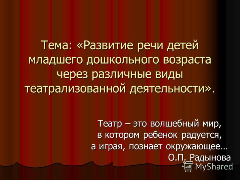 Тема: «Развитие речи детей младшего дошкольного возраста через различные виды театрализованной деятельности». Театр – это волшебный мир, в котором ребенок радуется, а играя, познает окружающее… О.П. Радынова