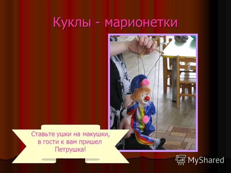 Куклы - марионетки Ставьте ушки на макушки, в гости к вам пришел Петрушка!
