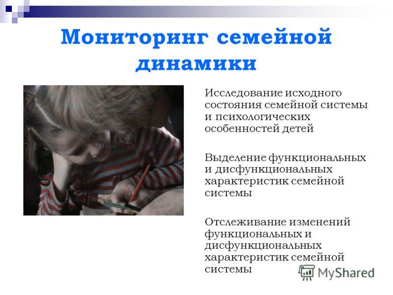 Мониторинг семейной динамики Исследование исходного состояния семейной системы и психологических особенностей детей Выделение функциональных и дисфункциональных характеристик семейной системы Отслеживание изменений функциональных и дисфункциональных