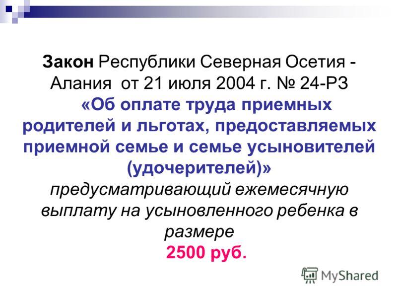 Закон Республики Северная Осетия - Алания от 21 июля 2004 г. 24-РЗ «Об оплате труда приемных родителей и льготах, предоставляемых приемной семье и семье усыновителей (удочерителей)» предусматривающий ежемесячную выплату на усыновленного ребенка в раз