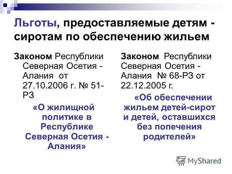 Льготы, предоставляемые детям - сиротам по обеспечению жильем Законом Республики Северная Осетия - Алания от 27.10.2006 г. 51- РЗ «О жилищной политике в Республике Северная Осетия - Алания» Законом Республики Северная Осетия - Алания 68-РЗ от 22.12.2