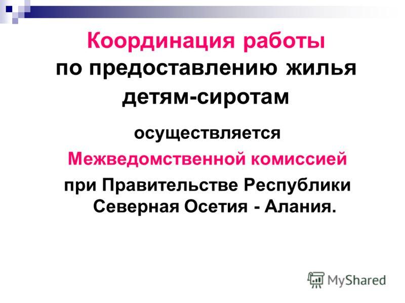 Координация работы по предоставлению жилья детям-сиротам осуществляется Межведомственной комиссией при Правительстве Республики Северная Осетия - Алания.