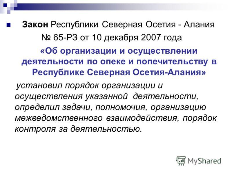 Закон Республики Северная Осетия - Алания 65-РЗ от 10 декабря 2007 года «Об организации и осуществлении деятельности по опеке и попечительству в Республике Северная Осетия-Алания» установил порядок организации и осуществления указанной деятельности,