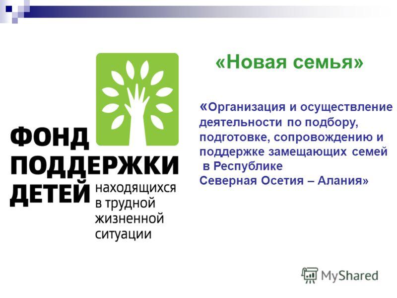 «Новая семья» « Организация и осуществление деятельности по подбору, подготовке, сопровождению и поддержке замещающих семей в Республике Северная Осетия – Алания»